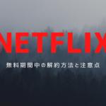 【NETFLIX】無料期間中に解約は可能?注意点や解約方法について解説