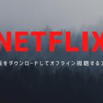 【NETFLIX】動画をダウンロード保存してオフライン視聴する方法